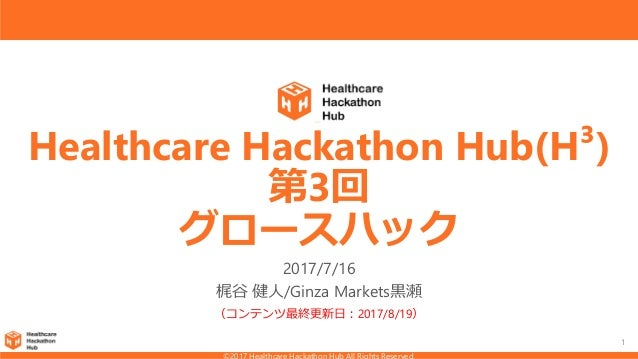 1 Healthcare Hackathon Hub(H³) 第3回 グロースハック 2017/7/16 梶谷 健人/Ginza Markets黒瀬 (コンテンツ最終更新日:2017/8/19)