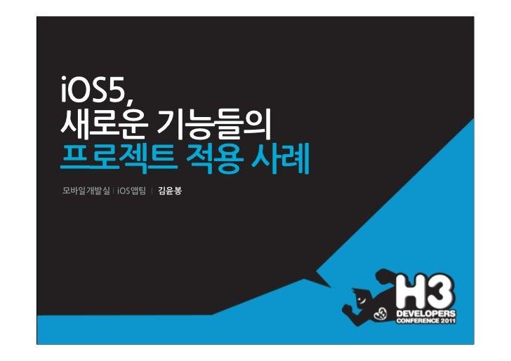 iOS5,새로운기능들의프로젝트적용사례모바일개발실 iOS앱팀 김윤봉