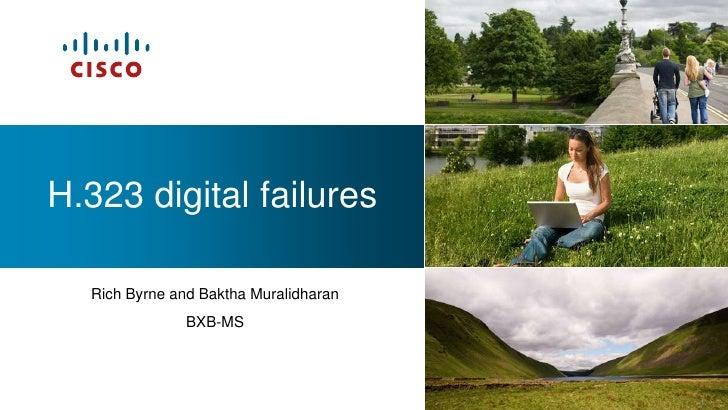 H.323 digital failures  Rich Byrne and Baktha Muralidharan               BXB-MS                                       1