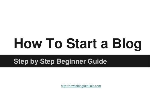 How To Start a Blog Step by Step Beginner Guide http://howtoblogtutorials.com