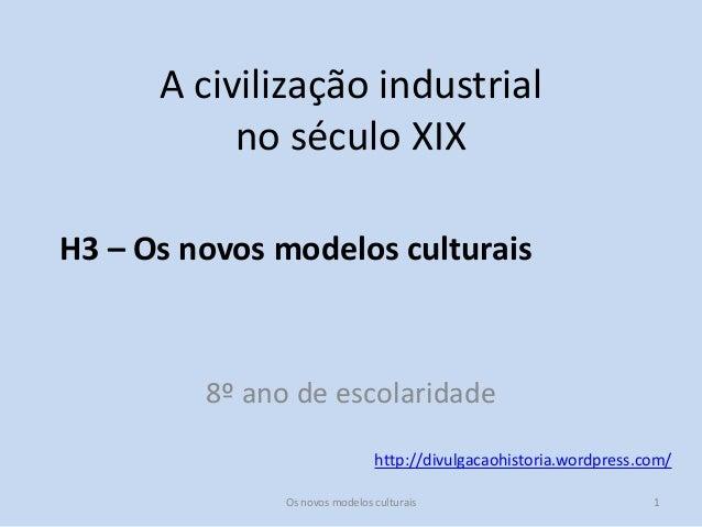 http://divulgacaohistoria.wordpress.com/ A civilização industrial no século XIX H3 – Os novos modelos culturais 8º ano de ...