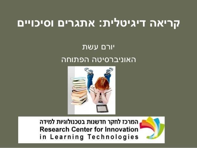 קריאה דיגיטלית: אתגרים וסיכויים יורם עשת האוניברסיטה הפתוחה