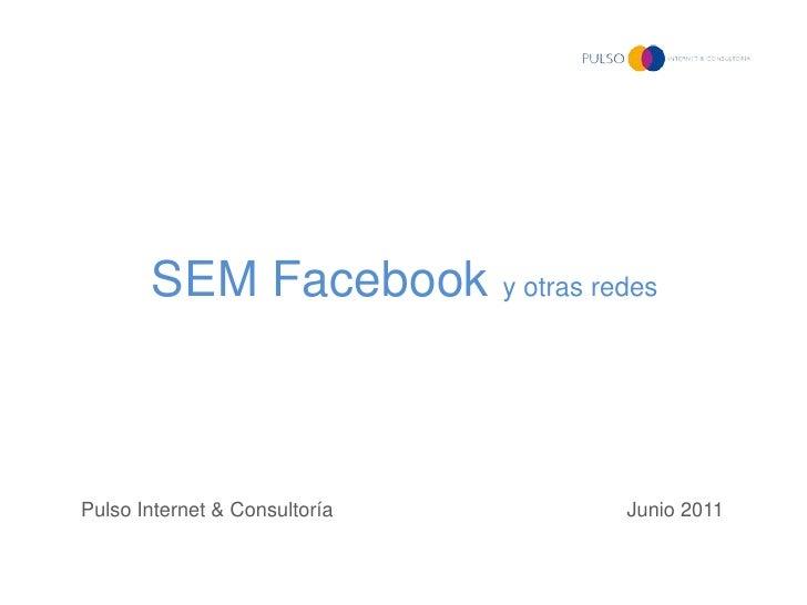 SEM Facebook y otras redesPulso Internet & Consultoría   Junio 2011
