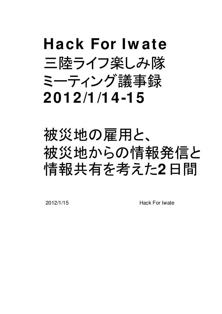 Hack For Iwate三陸ライフ楽しみ隊ミーティング議事録2012/1/14-15被災地の雇用と、被災地からの情報発信と情報共有を考えた2日間2012/1/15   Hack For Iwate   1