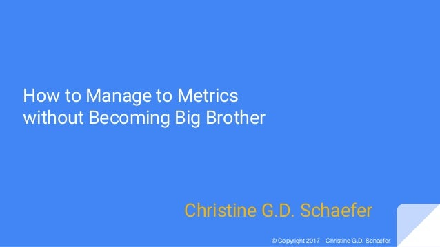 © Copyright 2017 - Christine G.D. Schaefer How to Manage to Metrics without Becoming Big Brother Christine G.D. Schaefer