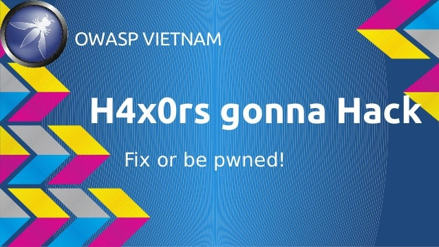 OWASP VIETNAM  H4x0rs gonna Hack Fix or be pwned!