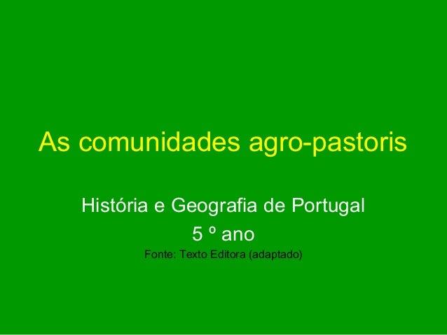 As comunidades agro-pastoris   História e Geografia de Portugal                5 º ano          Fonte: Texto Editora (adap...