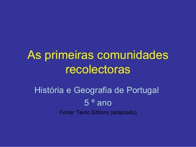 As primeiras comunidades       recolectoras História e Geografia de Portugal              5 º ano       Fonte: Texto Edito...