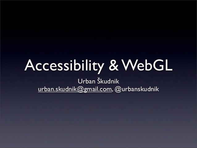 Accessibility & WebGL Urban Škudnik urban.skudnik@gmail.com, @urbanskudnik