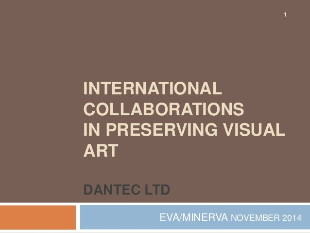 1  INTERNATIONAL  COLLABORATIONS  IN PRESERVING VISUAL  ART  DANTEC LTD  EVA/MINERVA NOVEMBER 2014