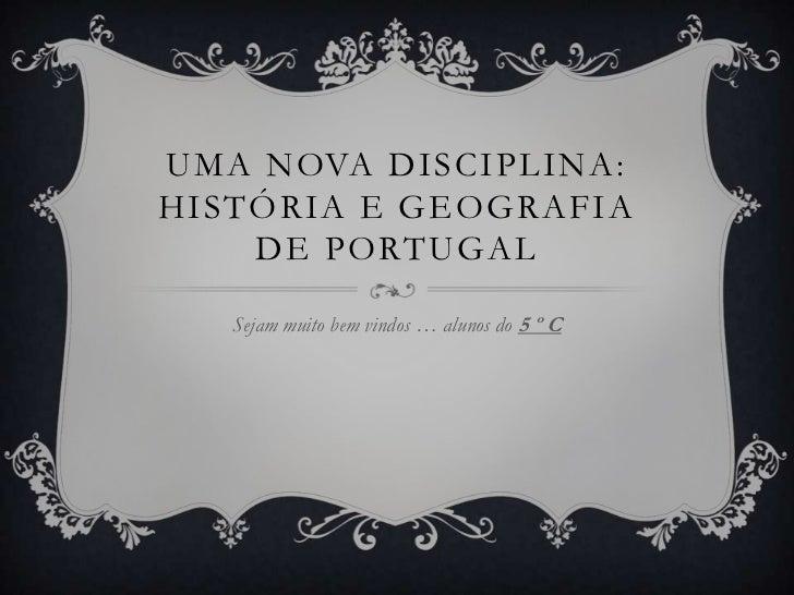 UMA NOVA DISCIPLINA:HISTÓRIA E GEOGRAFIA    DE PORTUGAL   Sejam muito bem vindos … alunos do 5 º C
