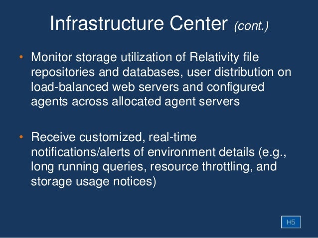 Infrastructure Center (cont.) • Monitor storage utilization of Relativity file repositories and databases, user distributi...