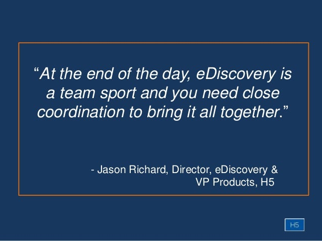 """- Jason Richard, Director, eDiscovery & VP Products, H5 """"At the end of the day, eDiscovery is a team sport and you need cl..."""