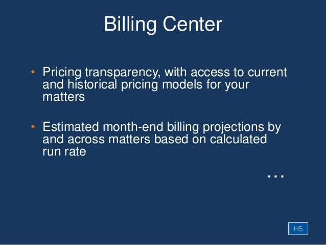 Billing Center • Pricing transparency, with access to current and historical pricing models for your matters • Estimated m...