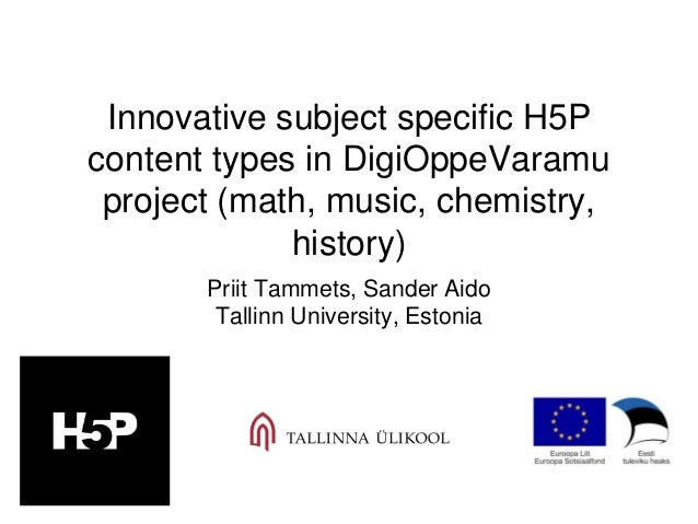 Innovative subject specific H5P content types in DigiOppeVaramu project (math, music, chemistry, history) Priit Tammets, S...