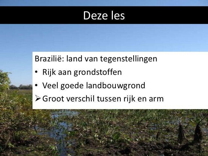 Deze lesBrazilië: land van tegenstellingen• Rijk aan grondstoffen• Veel goede landbouwgrondGroot verschil tussen rijk en ...