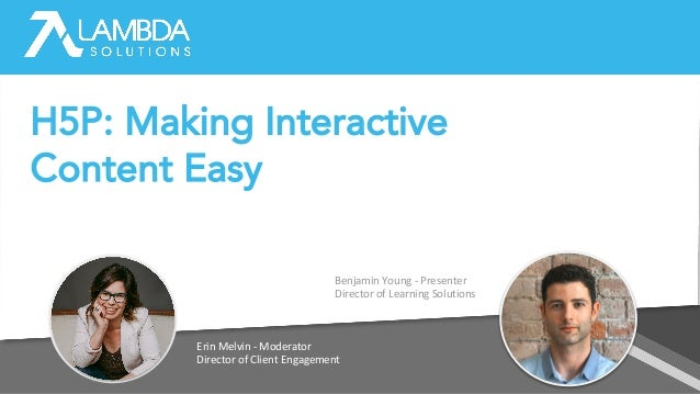 Erin Melvin - Moderator Director of Client Engagement Benjamin Young - Presenter Director of Learning Solutions H5P: Makin...