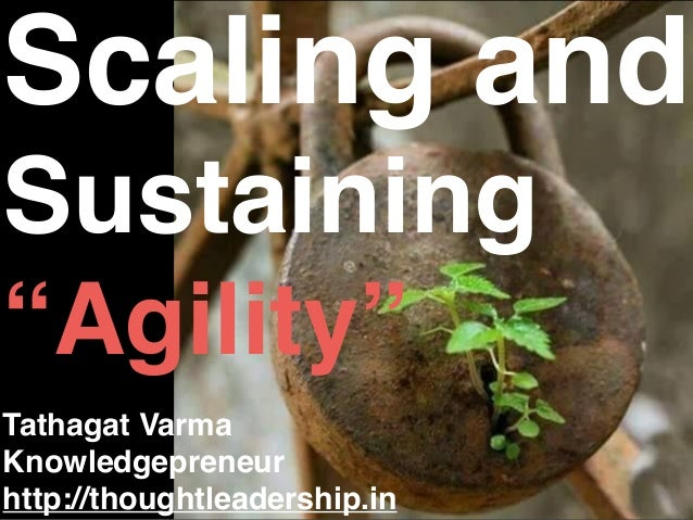 "Scaling and Sustaining ""Agility"" Tathagat Varma Knowledgepreneur http://thoughtleadership.in"