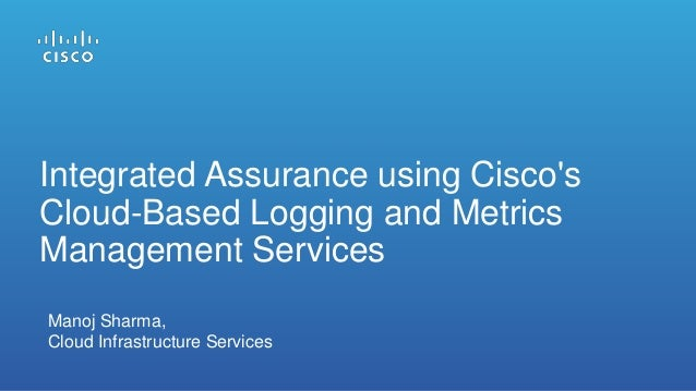 Integrated Assurance using Cisco's Cloud-Based Logging and Metrics Management Services Manoj Sharma, Cloud Infrastructure ...