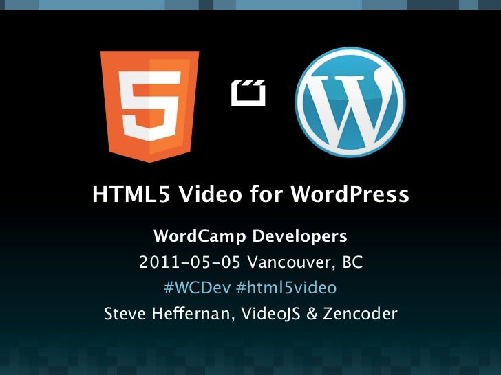 HTML5 Video for WordPress     WordCamp Developers    2011-05-05 Vancouver, BC       #WCDev #html5videoSteve Heffernan, Vid...