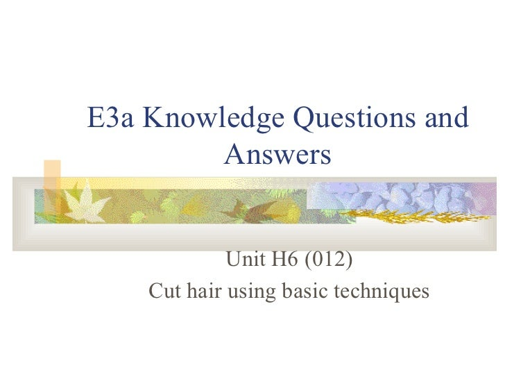 E3a Knowledge Questions and Answers Unit H6 (012) Cut hair using basic techniques