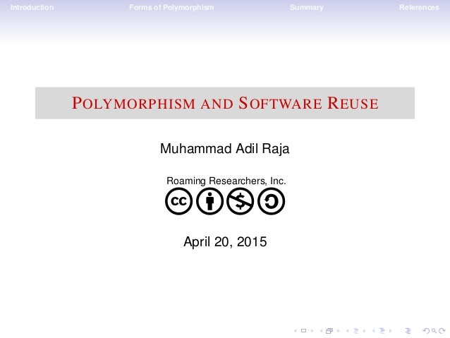 Introduction Forms of Polymorphism Summary References POLYMORPHISM AND SOFTWARE REUSE Muhammad Adil Raja Roaming Researche...