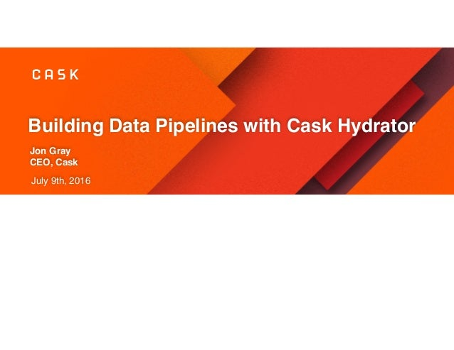 Building Data Pipelines with Cask Hydrator Jon Gray CEO, Cask July 9th, 2016