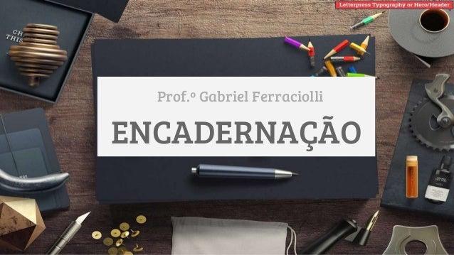 ENCADERNAÇÃO Prof.º Gabriel Ferraciolli