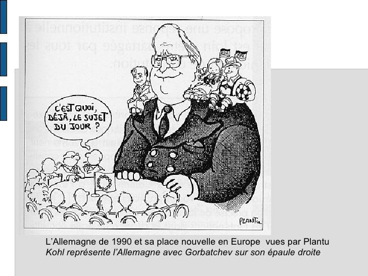 L'Allemagne de 1990 et sa place nouvelle en Europe vues par Plantu Kohl représente l'Allemagne avec Gorbatchev sur son épa...