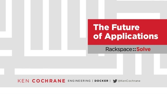 Rackspace::Solve NYC - The Future of Applications with Ken Cochrane, Engineering Manager at Docker