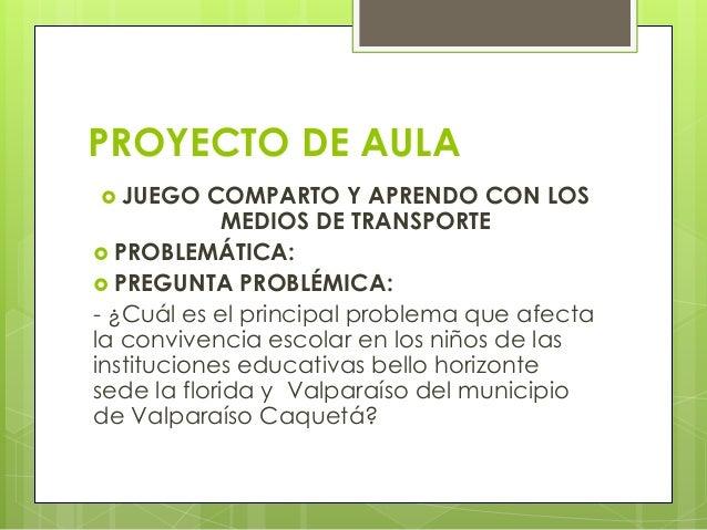PROYECTO DE AULA  JUEGO COMPARTO Y APRENDO CON LOS MEDIOS DE TRANSPORTE  PROBLEMÁTICA:  PREGUNTA PROBLÉMICA: - ¿Cuál es...