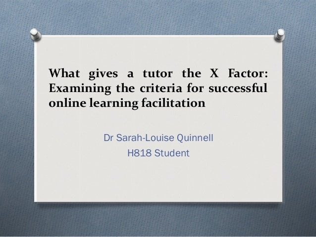 What gives a tutor the X Factor: Examining the criteria for successful online learning facilitation Dr Sarah-Louise Quinne...