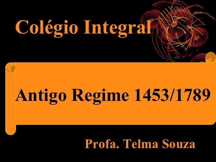 Colégio Integral      O Antigo RegimeAntigo Regime 1453/1789          Profa. Telma Souza