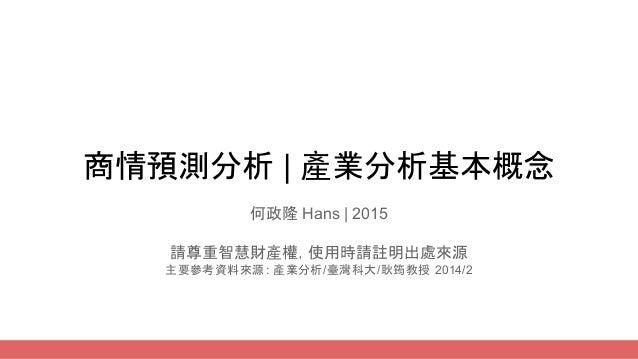 商情預測分析   產業分析基本概念 何政隆 Hans   2015 請尊重智慧財產權,使用時請註明出處來源 主要參考資料來源: 產業分析/臺灣科大/耿筠教授 2014/2