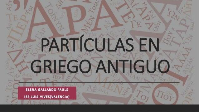 PARTÍCULAS EN GRIEGO ANTIGUO ELENA GALLARDO PAÚLS IES LUIS-VIVES(VALENCIA)