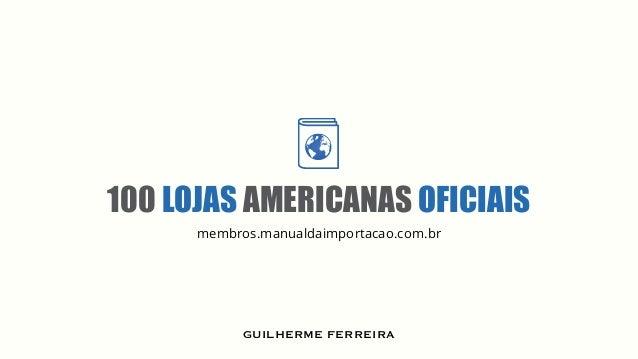 100 LOJAS AMERICANAS OFICIAIS .membros membros.manualdaimportacao.com.br GUILHERME FERREIRA