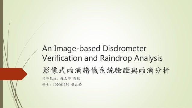 An Image-based Disdrometer Verification and Raindrop Analysis 影像式雨滴譜儀系統驗證與雨滴分析 指導教授: 鐘太郎 教授 學生: 102061539 黃政翰