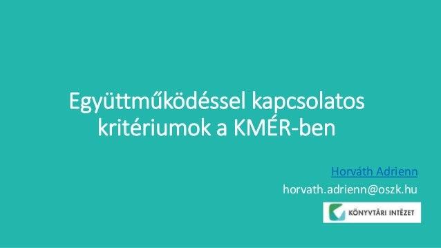 Együttműködéssel kapcsolatos kritériumok a KMÉR-ben Horváth Adrienn horvath.adrienn@oszk.hu
