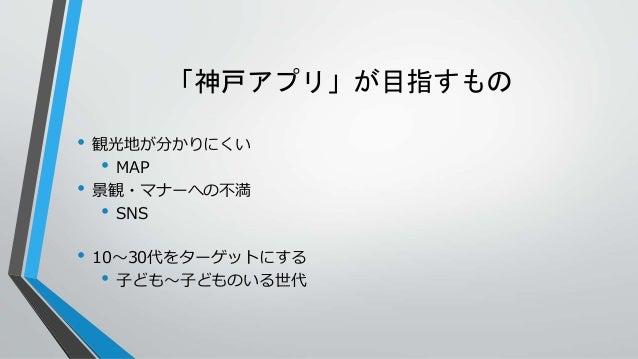 「神戸アプリ」が目指すもの • 観光地が分かりにくい • MAP • 景観・マナーへの不満 • SNS • 10~30代をターゲットにする • 子ども~子どものいる世代