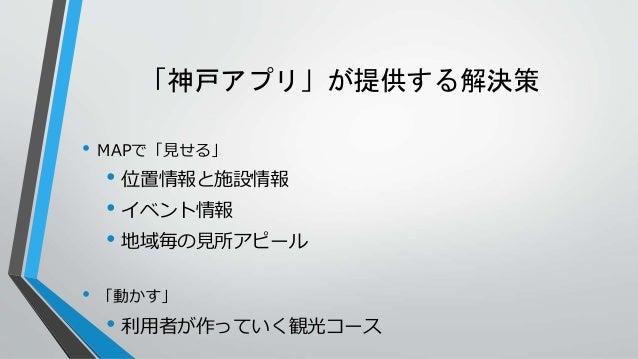 「神戸アプリ」が提供する解決策 • MAPで「見せる」 • 位置情報と施設情報 • イベント情報 • 地域毎の見所アピール • 「動かす」 • 利用者が作っていく観光コース