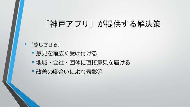 「神戸アプリ」が提供する解決策 • 「感じさせる」 • 意見を幅広く受け付ける • 地域・会社・団体に直接意見を届ける • 改善の度合いにより表彰等