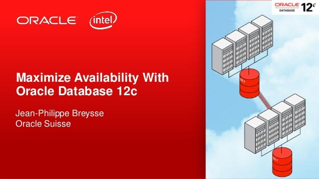 Maximize Availability With Oracle Database 12c Jean-Philippe Breysse Oracle Suisse  1  Copyright © 2013, Oracle and/or its...