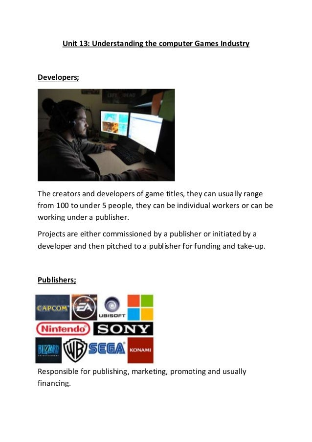 Unit 13: Understanding the computer Games Industry Developers; The creators and developers of game titles, they can usuall...