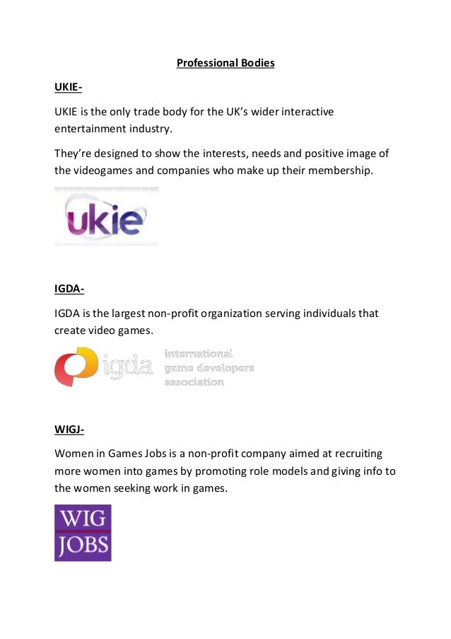 Professional Bodies UKIE- UKIE is the only trade body for the UK's wider interactive entertainment industry. They're desig...