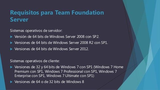 Requisitos para Team Foundation Server Sistemas operativos de servidor:   Versión de 64 bits de Windows Server 2008 con S...
