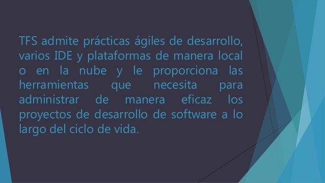 TFS admite prácticas ágiles de desarrollo, varios IDE y plataformas de manera local o en la nube y le proporciona las herr...