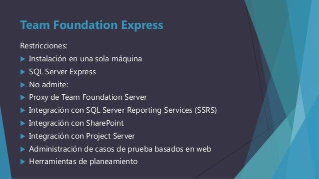 Team Foundation Express Restricciones:   Instalación en una sola máquina    SQL Server Express    No admite:    Proxy ...