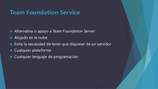 Team Foundation Service   Alternativa o apoyo a Team Foundation Server    Alojado en la nube    Evita la necesidad de t...