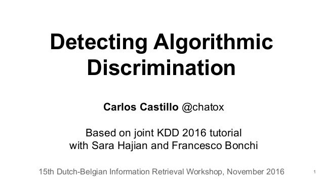 Detecting Algorithmic Discrimination 15th Dutch-Belgian Information Retrieval Workshop, November 2016 Carlos Castillo @cha...