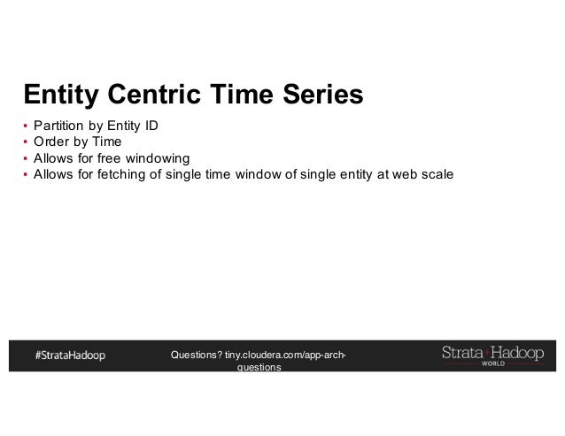 Questions? tiny.cloudera.com/app-arch- questions Entity Centric Time Series ▪ Partition by Entity ID ▪ Order by Time ▪ All...